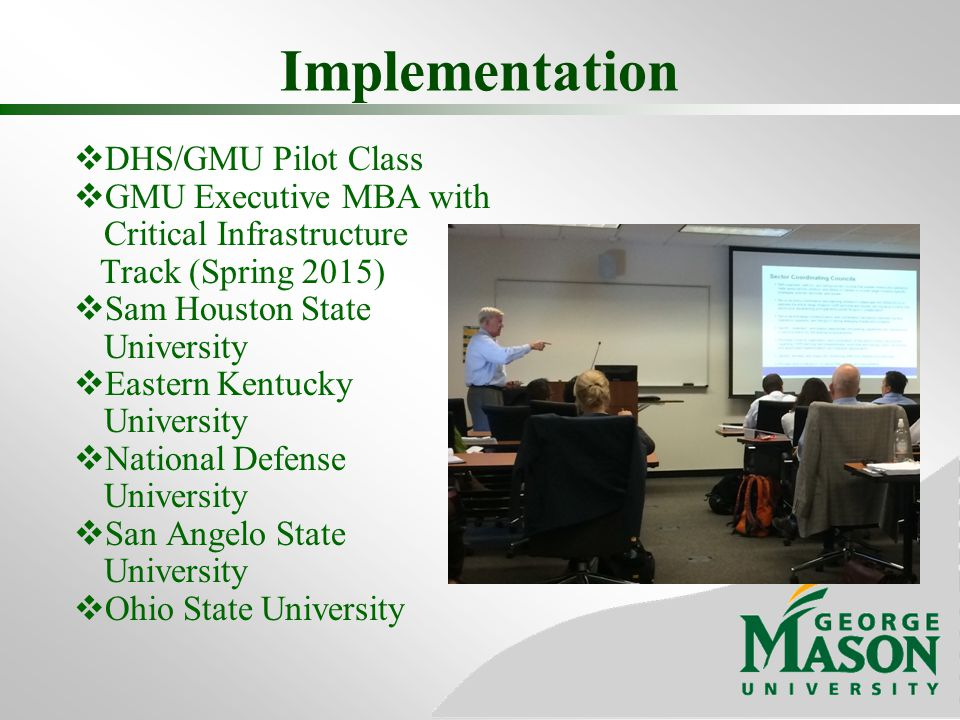 Implementation  DHS/GMU Pilot Class  GMU Executive MBA with Critical Infrastructure Track (Spring 2015)  Sam Houston State University  Eastern Kentucky University  National Defense University  San Angelo State University  Ohio State University