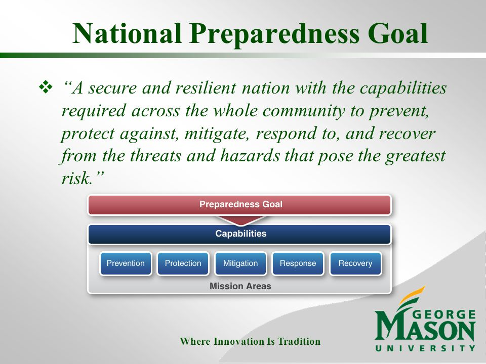 National Preparedness Goal  A secure and resilient nation with the capabilities required across the whole community to prevent, protect against, mitigate, respond to, and recover from the threats and hazards that pose the greatest risk. Where Innovation Is Tradition
