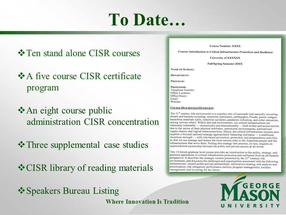 To Date…  Ten stand alone CISR courses  A five course CISR certificate program  An eight course public administration CISR concentration  Three supplemental case studies  CISR library of reading materials  Speakers Bureau Listing Where Innovation Is Tradition
