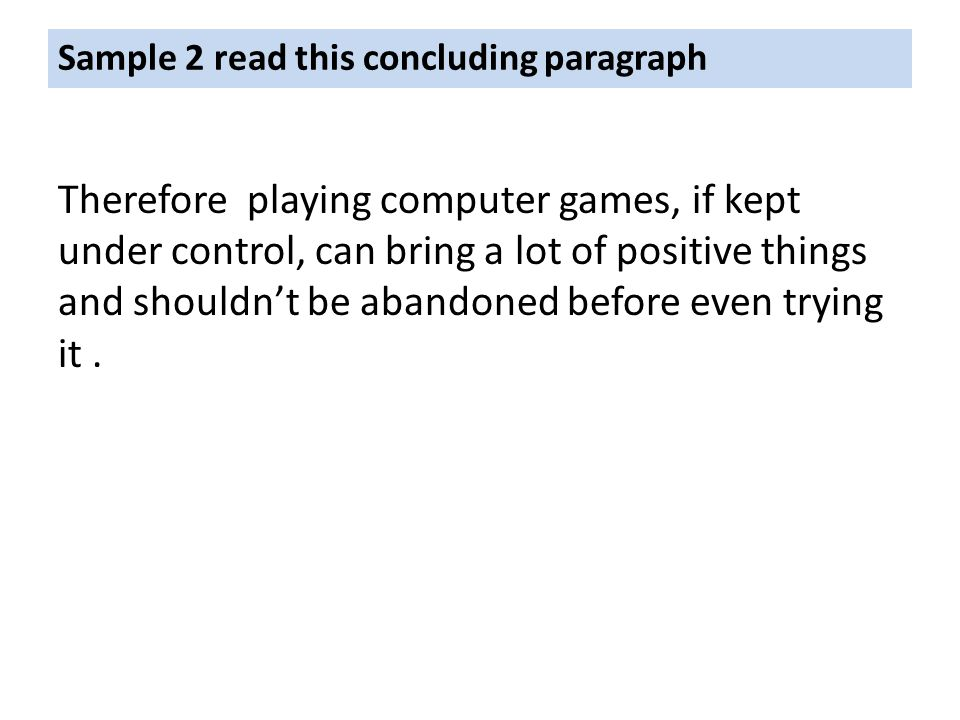 Sample 2 read this concluding paragraph Therefore playing computer games, if kept under control, can bring a lot of positive things and shouldn't be abandoned before even trying it.
