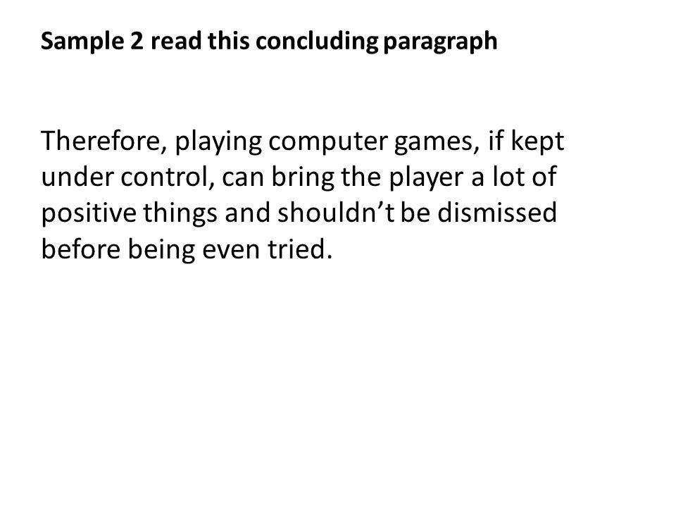 Sample 2 read this concluding paragraph Therefore, playing computer games, if kept under control, can bring the player a lot of positive things and shouldn't be dismissed before being even tried.