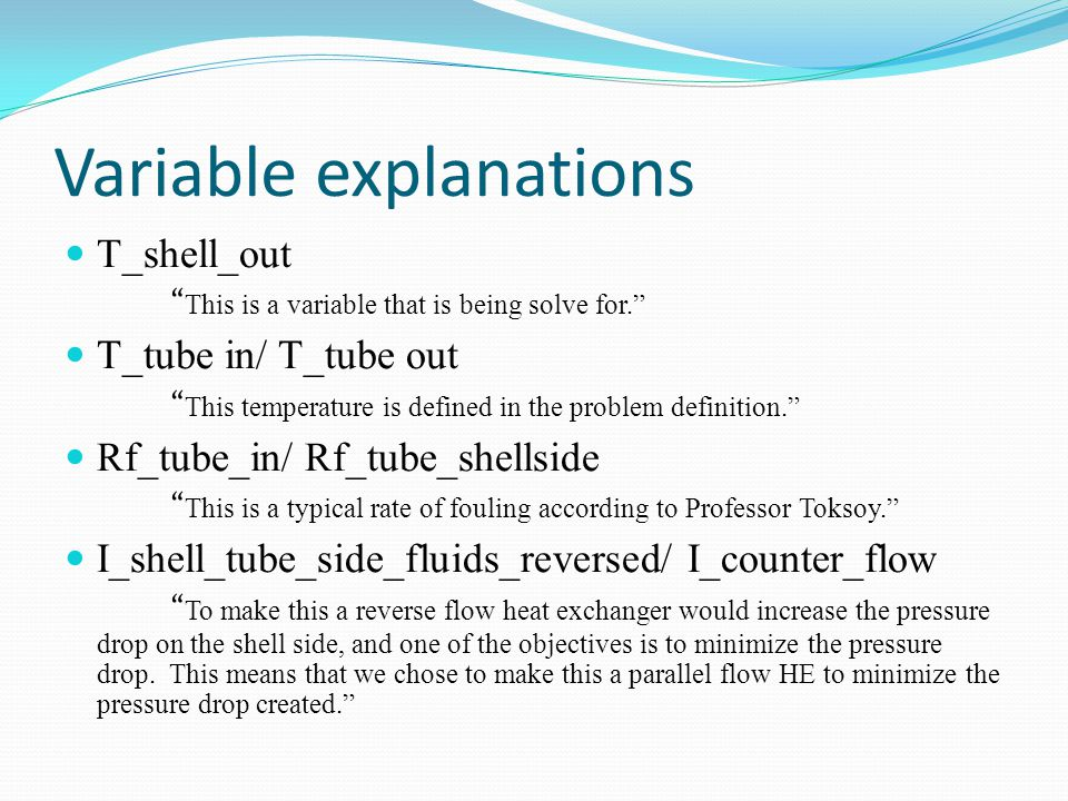 Variable explanations T_shell_out This is a variable that is being solve for. T_tube in/ T_tube out This temperature is defined in the problem definition. Rf_tube_in/ Rf_tube_shellside This is a typical rate of fouling according to Professor Toksoy. I_shell_tube_side_fluids_reversed/ I_counter_flow To make this a reverse flow heat exchanger would increase the pressure drop on the shell side, and one of the objectives is to minimize the pressure drop.