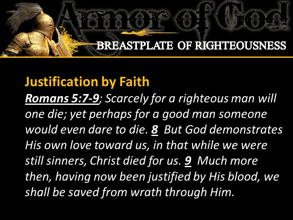 Justification by Faith Romans 5:7-9; Scarcely for a righteous man will one die; yet perhaps for a good man someone would even dare to die.