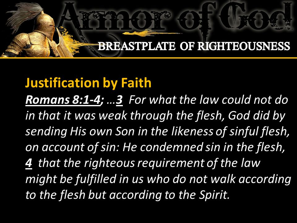 Justification by Faith Romans 8:1-4; …3 For what the law could not do in that it was weak through the flesh, God did by sending His own Son in the likeness of sinful flesh, on account of sin: He condemned sin in the flesh, 4 that the righteous requirement of the law might be fulfilled in us who do not walk according to the flesh but according to the Spirit.