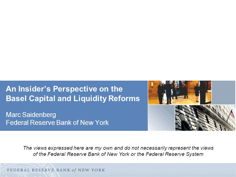 An Insider's Perspective on the Basel Capital and Liquidity Reforms Marc Saidenberg Federal Reserve Bank of New York The views expressed here are my o