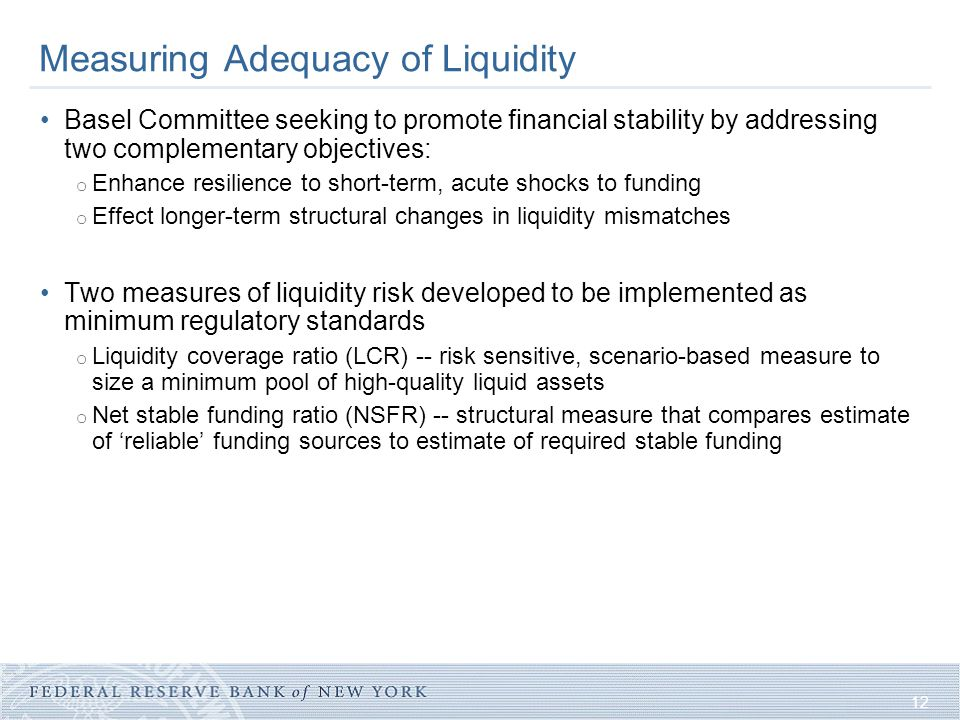 12 Measuring Adequacy of Liquidity Basel Committee seeking to promote financial stability by addressing two complementary objectives: o Enhance resili