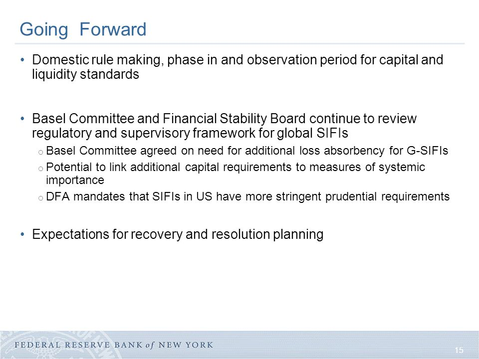 15 Going Forward Domestic rule making, phase in and observation period for capital and liquidity standards Basel Committee and Financial Stability Boa