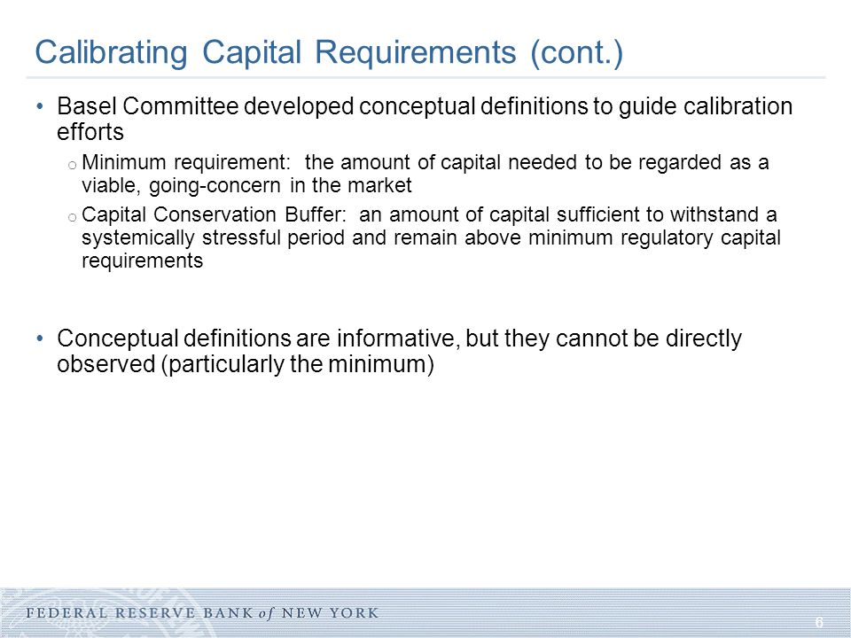 6 Calibrating Capital Requirements (cont.) Basel Committee developed conceptual definitions to guide calibration efforts o Minimum requirement: the am