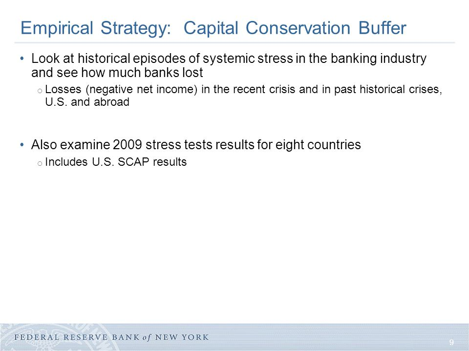 9 Empirical Strategy: Capital Conservation Buffer Look at historical episodes of systemic stress in the banking industry and see how much banks lost o