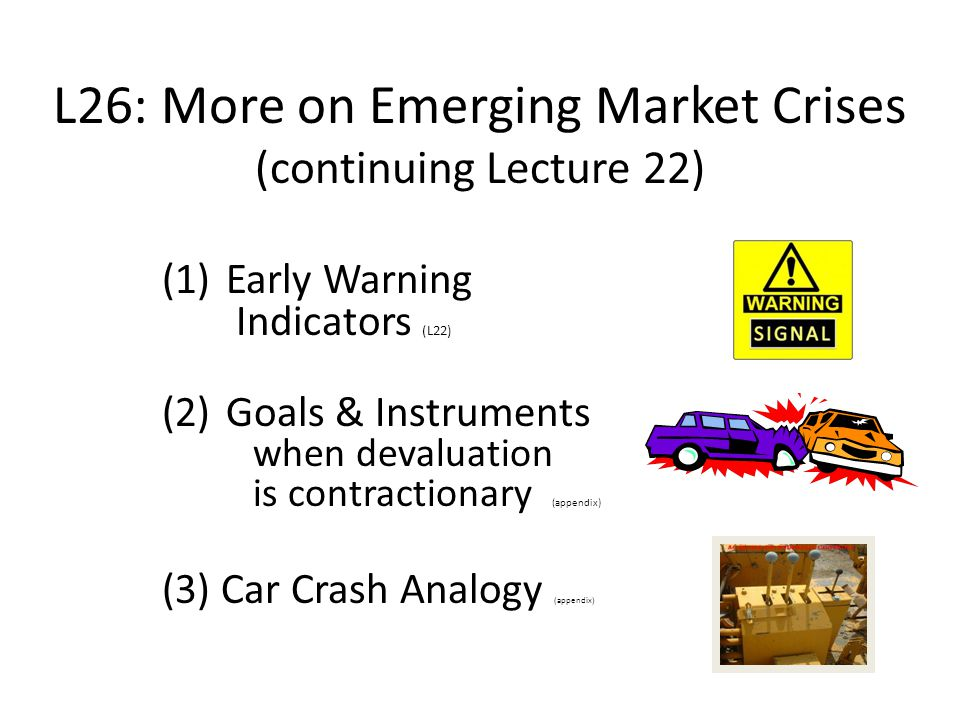L26: More on Emerging Market Crises (continuing Lecture 22) (1) Early Warning Indicators (L22) (2) Goals & Instruments when devaluation is contractionary (appendix) (3) Car Crash Analogy (appendix)