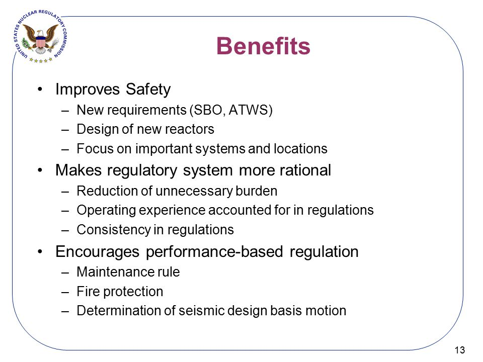 Benefits 13 Improves Safety –New requirements (SBO, ATWS) –Design of new reactors –Focus on important systems and locations Makes regulatory system mo