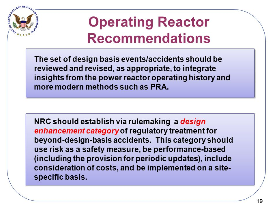 Operating Reactor Recommendations 19 The set of design basis events/accidents should be reviewed and revised, as appropriate, to integrate insights fr