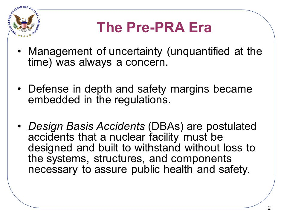 The Pre-PRA Era 2 Management of uncertainty (unquantified at the time) was always a concern. Defense in depth and safety margins became embedded in th
