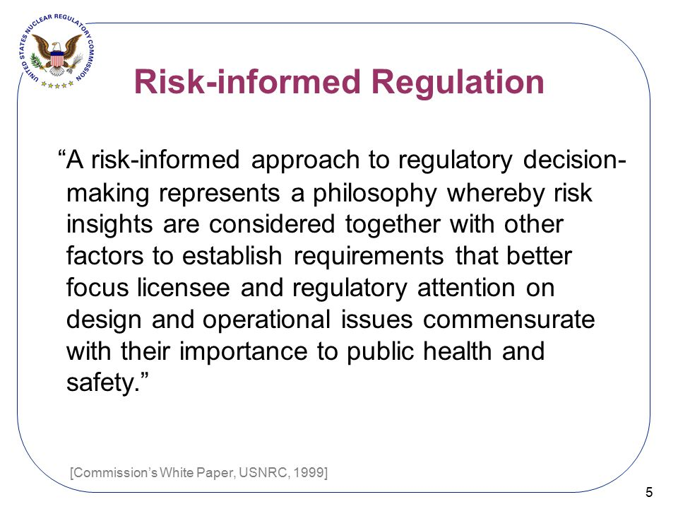 """Risk-informed Regulation 5 """"A risk-informed approach to regulatory decision- making represents a philosophy whereby risk insights are considered toget"""