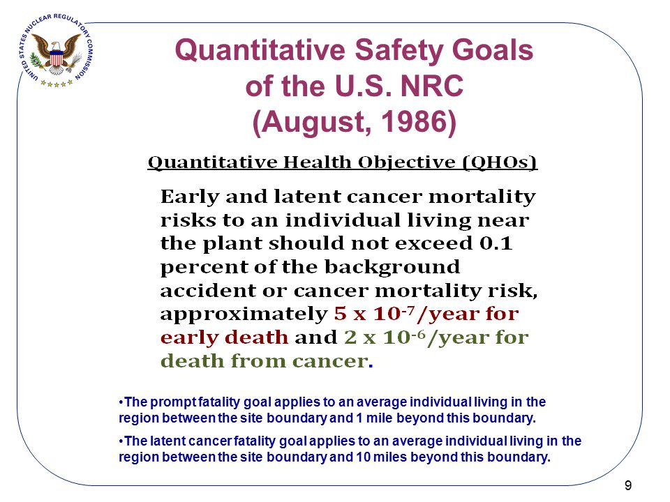 Quantitative Safety Goals of the U.S. NRC (August, 1986) 9 The prompt fatality goal applies to an average individual living in the region between the