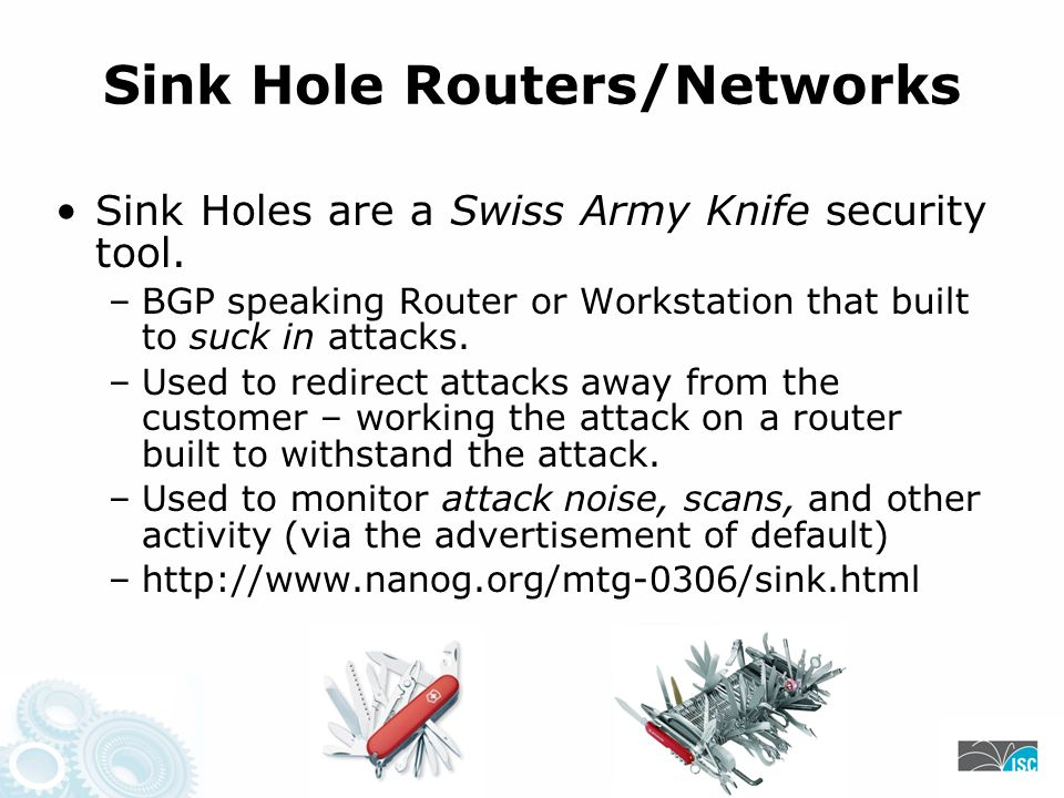 Safety Precautions Do not allow bogons to leak: –BGP NO_EXPORT community –Explicit Egress Prefix Policies (community, prefix, etc.) Do not allow traffic to escape the sinkhole: –Backscatter from a Sinkhole defeats the function of a Sinkhole (egress ACL on the Sinkhole router)