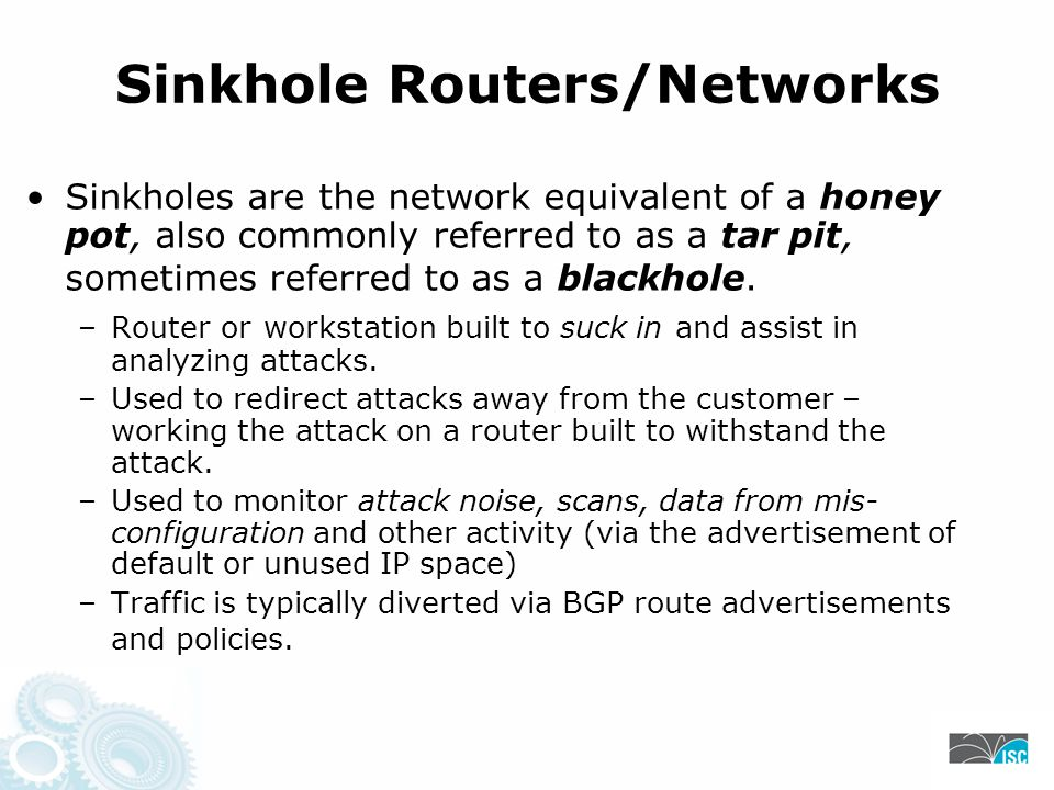 Sinkhole Routers/Networks Sinkholes are the network equivalent of a honey pot, also commonly referred to as a tar pit, sometimes referred to as a blackhole.