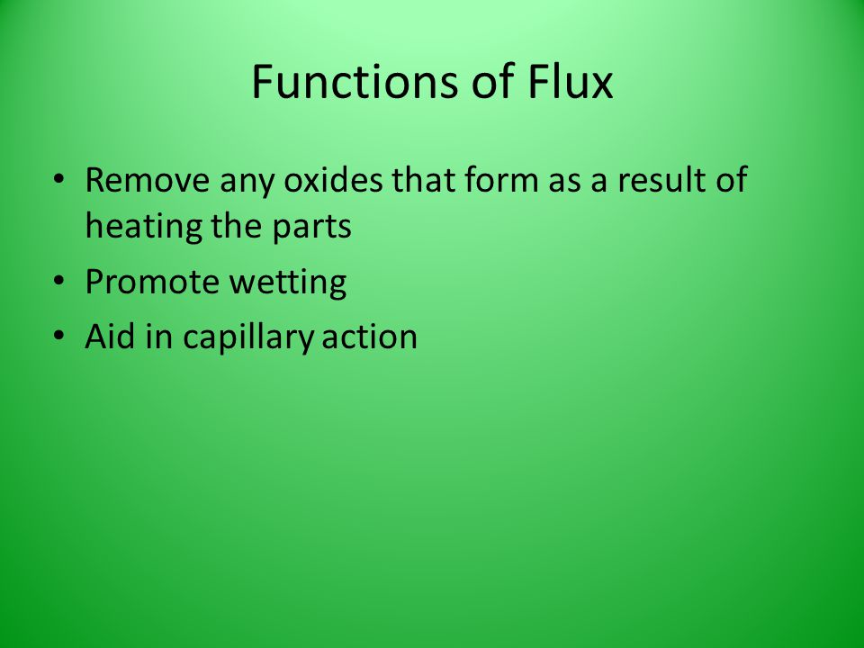 Functions of Flux Remove any oxides that form as a result of heating the parts Promote wetting Aid in capillary action