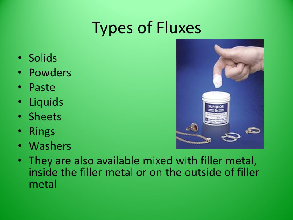 Types of Fluxes Solids Powders Paste Liquids Sheets Rings Washers They are also available mixed with filler metal, inside the filler metal or on the o