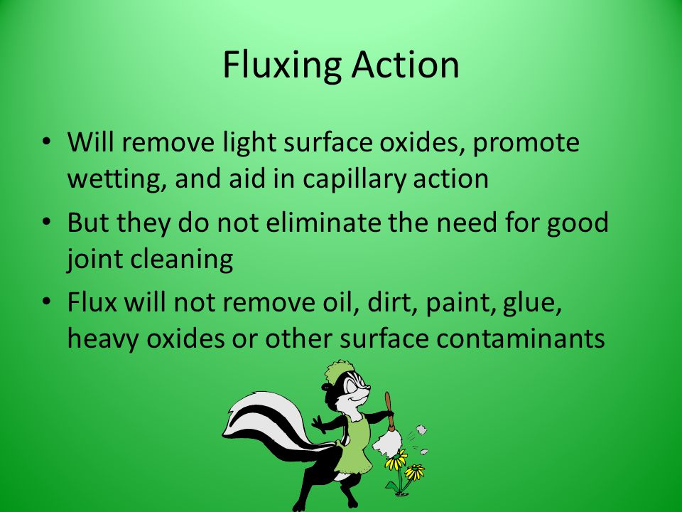 Fluxing Action Will remove light surface oxides, promote wetting, and aid in capillary action But they do not eliminate the need for good joint cleani