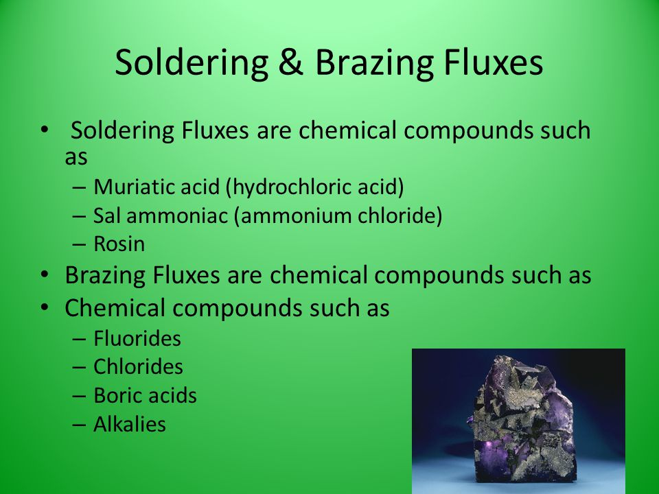 Soldering & Brazing Fluxes Soldering Fluxes are chemical compounds such as – Muriatic acid (hydrochloric acid) – Sal ammoniac (ammonium chloride) – Ro