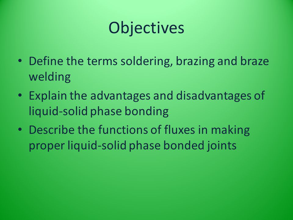 Objectives Define the terms soldering, brazing and braze welding Explain the advantages and disadvantages of liquid-solid phase bonding Describe the f
