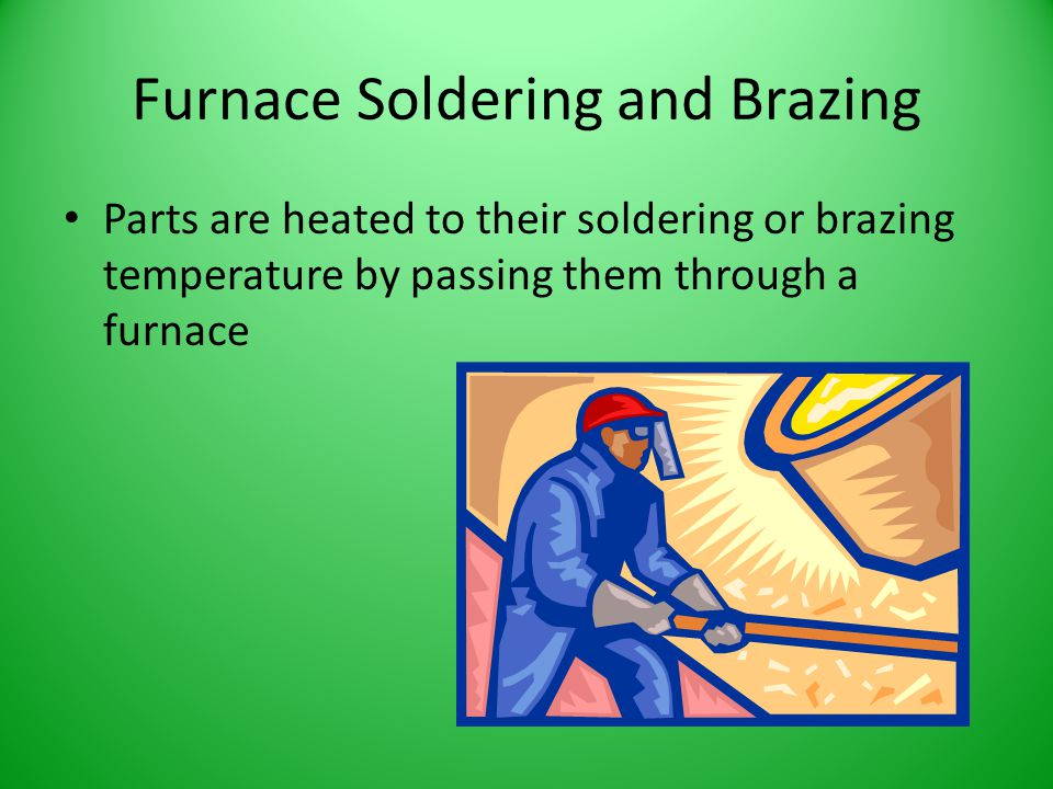Furnace Soldering and Brazing Parts are heated to their soldering or brazing temperature by passing them through a furnace