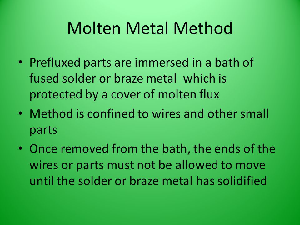 Molten Metal Method Prefluxed parts are immersed in a bath of fused solder or braze metal which is protected by a cover of molten flux Method is confi