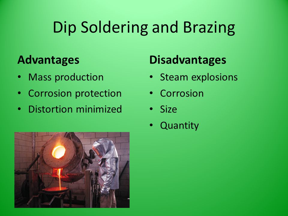 Dip Soldering and Brazing Advantages Mass production Corrosion protection Distortion minimized Disadvantages Steam explosions Corrosion Size Quantity