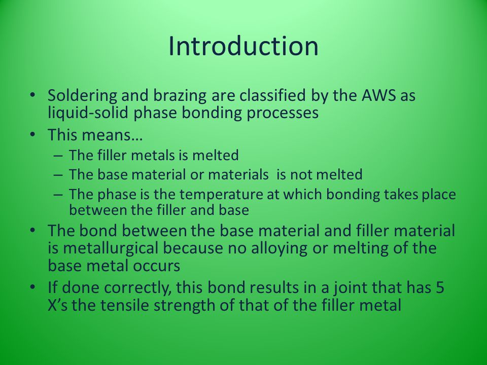 Introduction Soldering and brazing are classified by the AWS as liquid-solid phase bonding processes This means… – The filler metals is melted – The b