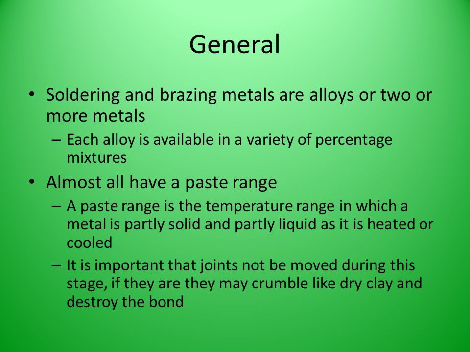 General Soldering and brazing metals are alloys or two or more metals – Each alloy is available in a variety of percentage mixtures Almost all have a