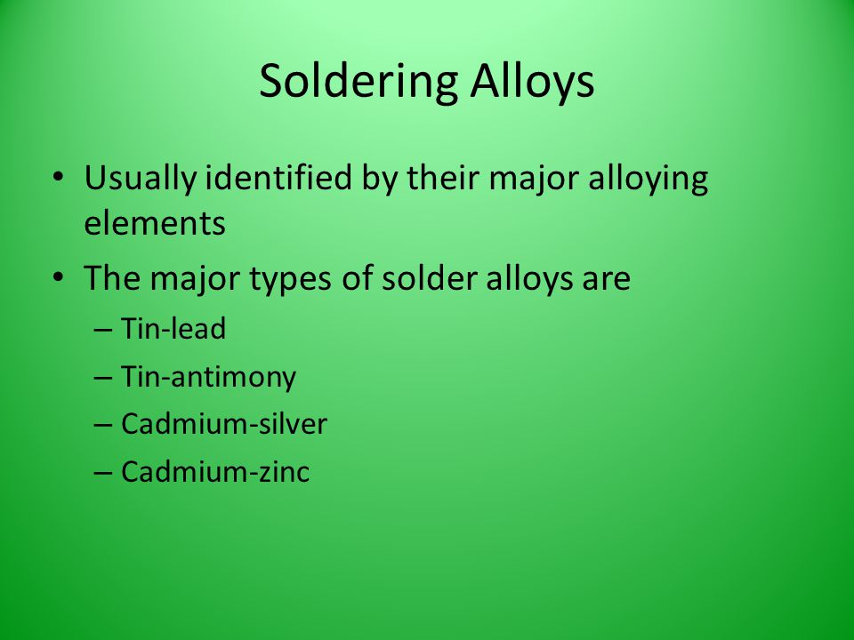Soldering Alloys Usually identified by their major alloying elements The major types of solder alloys are – Tin-lead – Tin-antimony – Cadmium-silver –