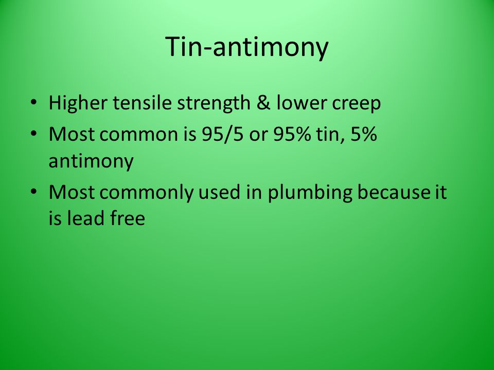 Tin-antimony Higher tensile strength & lower creep Most common is 95/5 or 95% tin, 5% antimony Most commonly used in plumbing because it is lead free