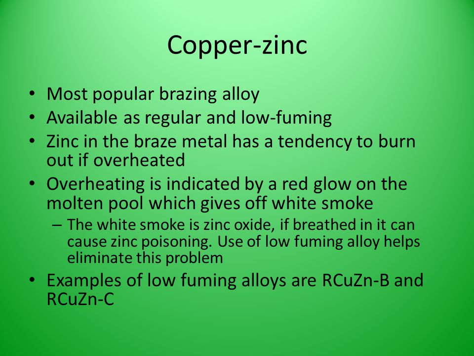 Copper-zinc Most popular brazing alloy Available as regular and low-fuming Zinc in the braze metal has a tendency to burn out if overheated Overheatin