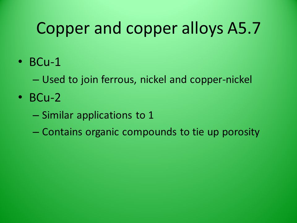 Copper and copper alloys A5.7 BCu-1 – Used to join ferrous, nickel and copper-nickel BCu-2 – Similar applications to 1 – Contains organic compounds to