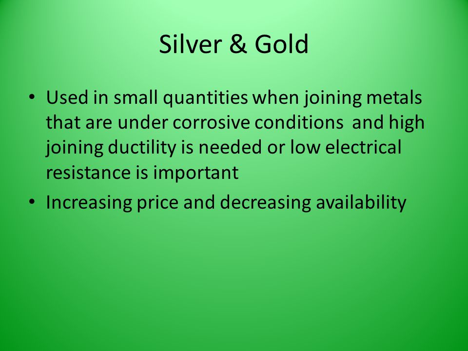 Silver & Gold Used in small quantities when joining metals that are under corrosive conditions and high joining ductility is needed or low electrical