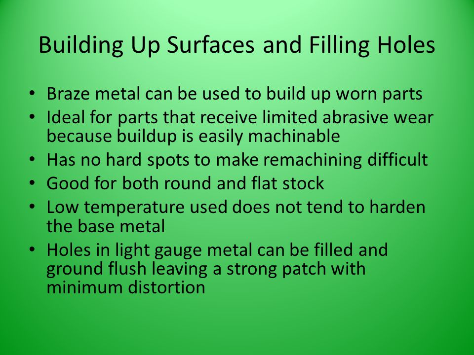 Building Up Surfaces and Filling Holes Braze metal can be used to build up worn parts Ideal for parts that receive limited abrasive wear because build