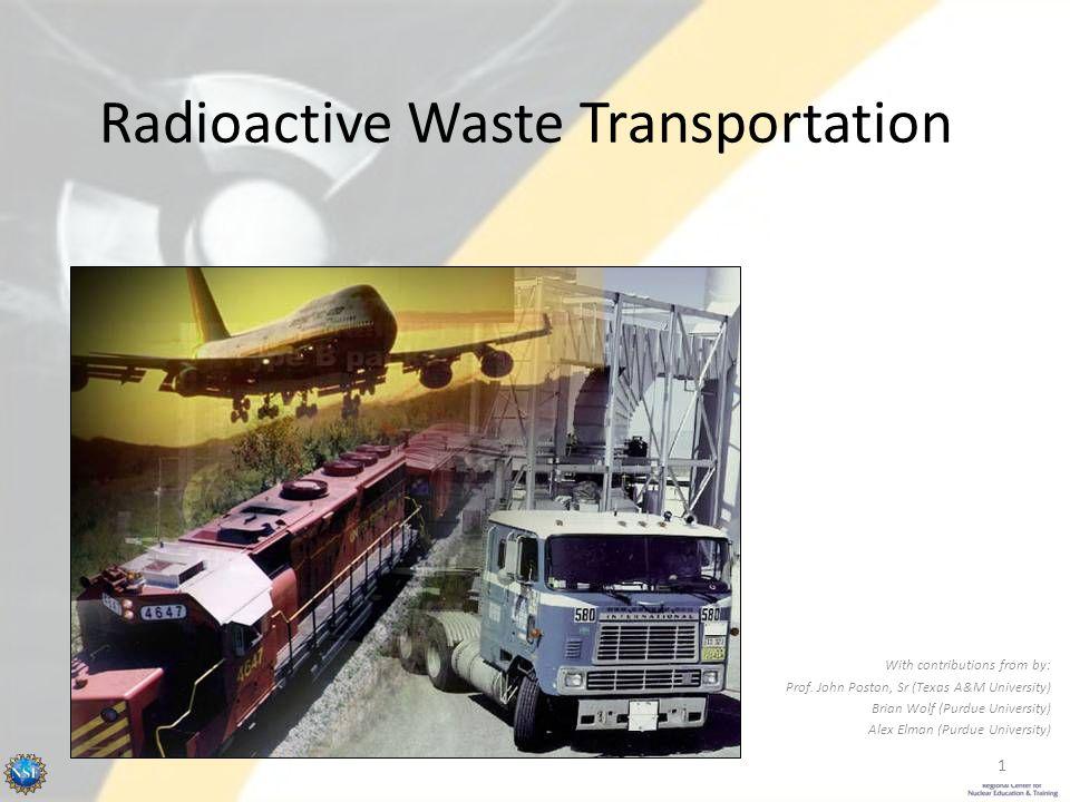 Radioactive Waste Transportation With contributions from by: Prof. John Poston, Sr (Texas A&M University) Brian Wolf (Purdue University) Alex Elman (P