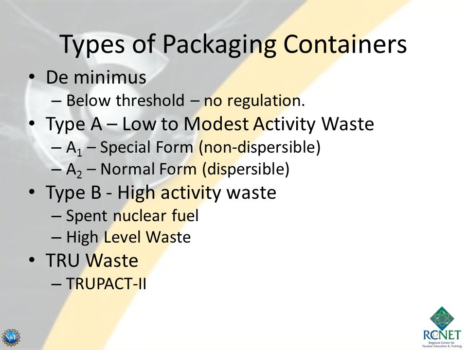 Types of Packaging Containers De minimus – Below threshold – no regulation. Type A – Low to Modest Activity Waste – A 1 – Special Form (non-dispersibl