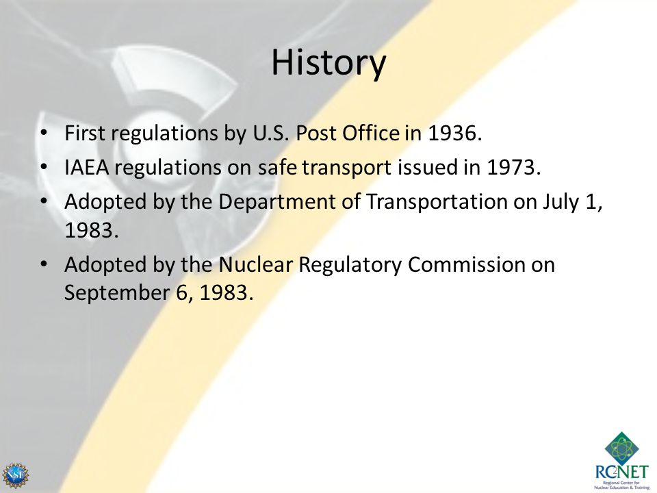 History First regulations by U.S. Post Office in 1936. IAEA regulations on safe transport issued in 1973. Adopted by the Department of Transportation