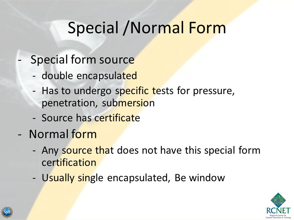 Special /Normal Form - Special form source -double encapsulated -Has to undergo specific tests for pressure, penetration, submersion -Source has certi