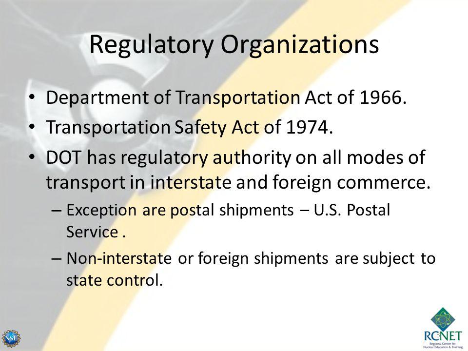 Regulatory Organizations Department of Transportation Act of 1966. Transportation Safety Act of 1974. DOT has regulatory authority on all modes of tra