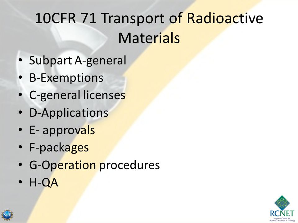 10CFR 71 Transport of Radioactive Materials Subpart A-general B-Exemptions C-general licenses D-Applications E- approvals F-packages G-Operation proce