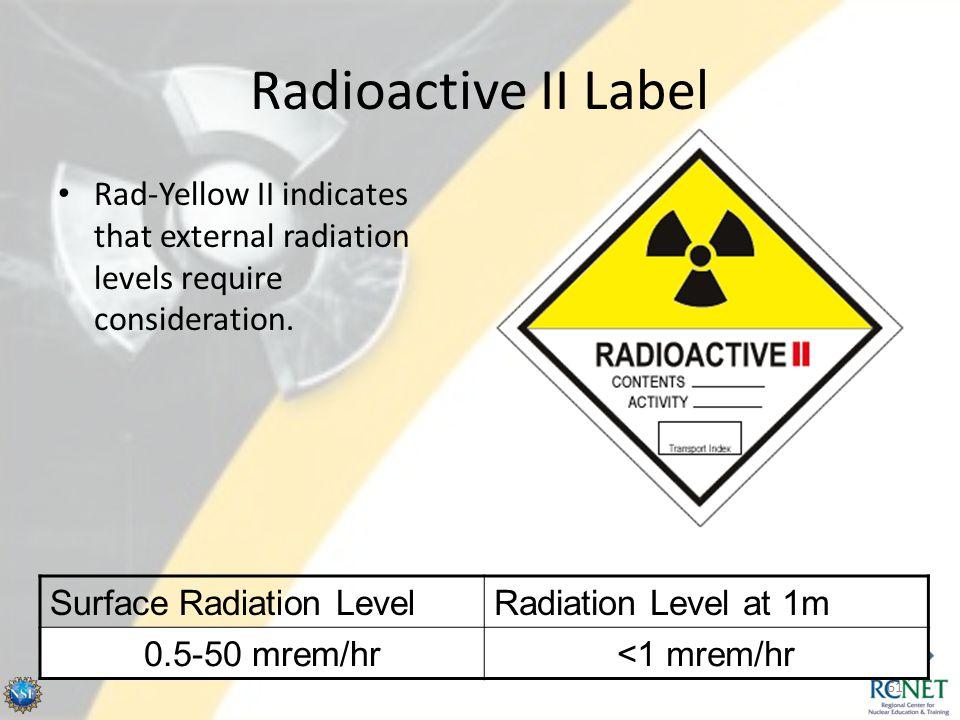 Radioactive II Label Rad-Yellow II indicates that external radiation levels require consideration. Surface Radiation LevelRadiation Level at 1m 0.5-50