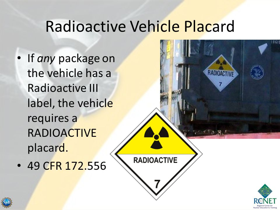 Radioactive Vehicle Placard If any package on the vehicle has a Radioactive III label, the vehicle requires a RADIOACTIVE placard. 49 CFR 172.556 63