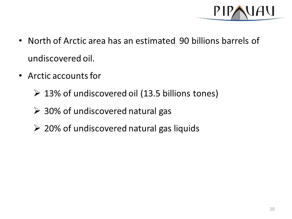 North of Arctic area has an estimated 90 billions barrels of undiscovered oil. Arctic accounts for  13% of undiscovered oil (13.5 billions tones)  3