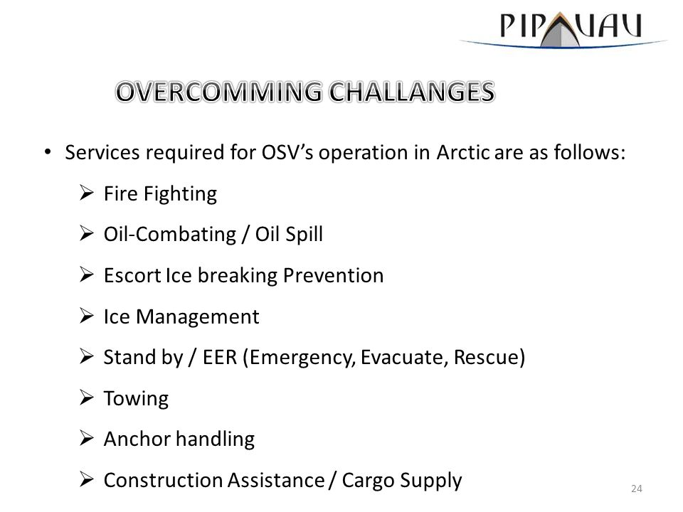 Services required for OSV's operation in Arctic are as follows:  Fire Fighting  Oil-Combating / Oil Spill  Escort Ice breaking Prevention  Ice Management  Stand by / EER (Emergency, Evacuate, Rescue)  Towing  Anchor handling  Construction Assistance / Cargo Supply 24