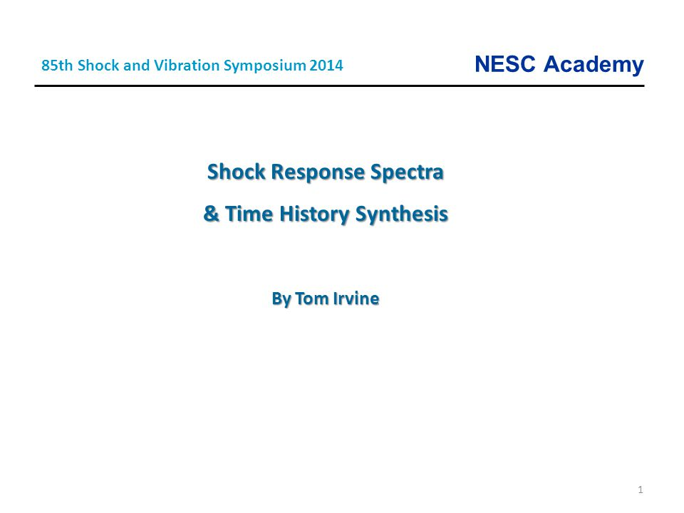 NESC Academy 1 Shock Response Spectra & Time History Synthesis By Tom Irvine 85th Shock and Vibration Symposium 2014