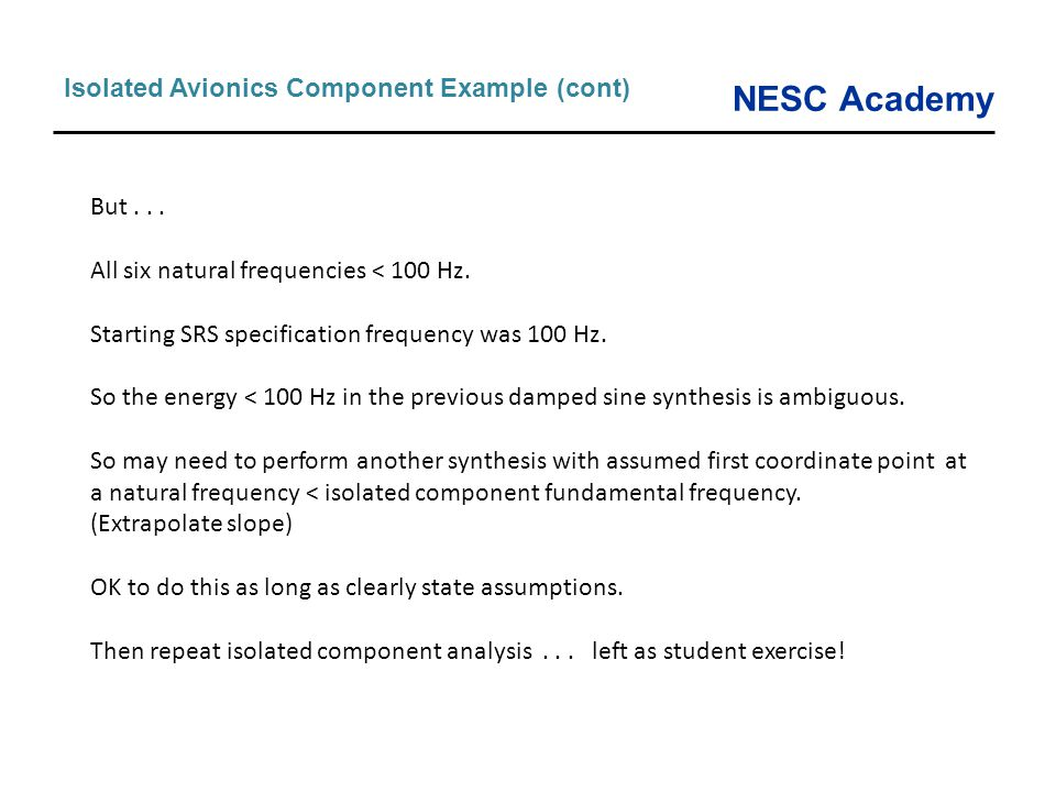NESC Academy Isolated Avionics Component Example (cont) But... All six natural frequencies < 100 Hz. Starting SRS specification frequency was 100 Hz.