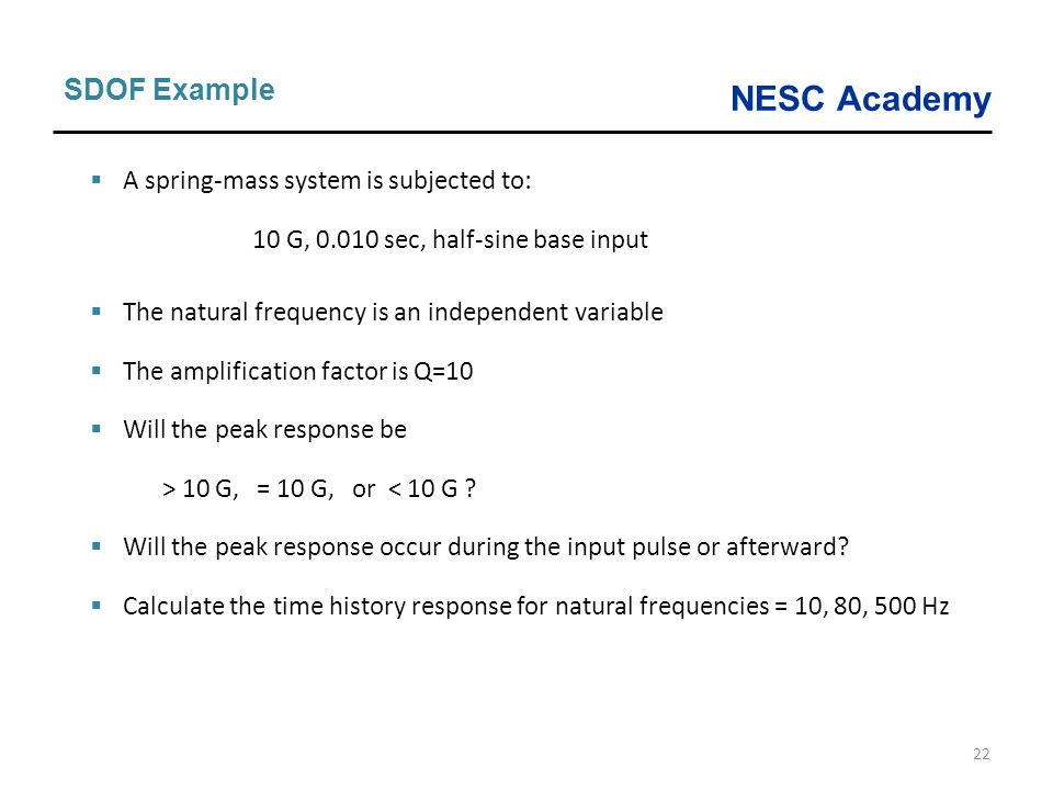 NESC Academy 22 SDOF Example  A spring-mass system is subjected to: 10 G, 0.010 sec, half-sine base input  The natural frequency is an independent v
